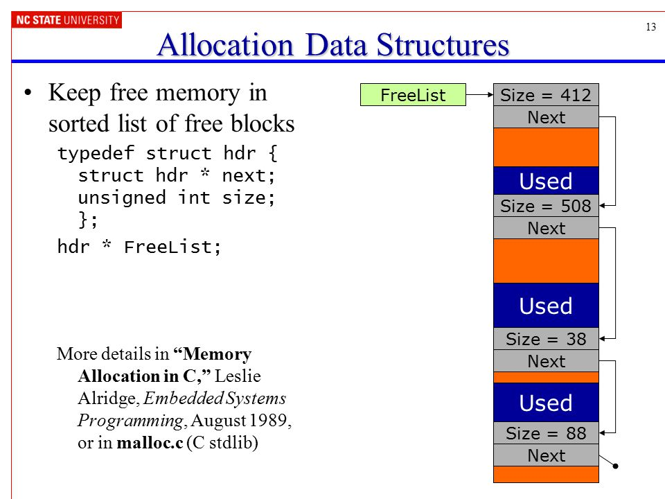 13 Allocation Data Structures Keep free memory in sorted list of free blocks typedef struct hdr { struct hdr * next; unsigned int size; }; hdr * FreeL