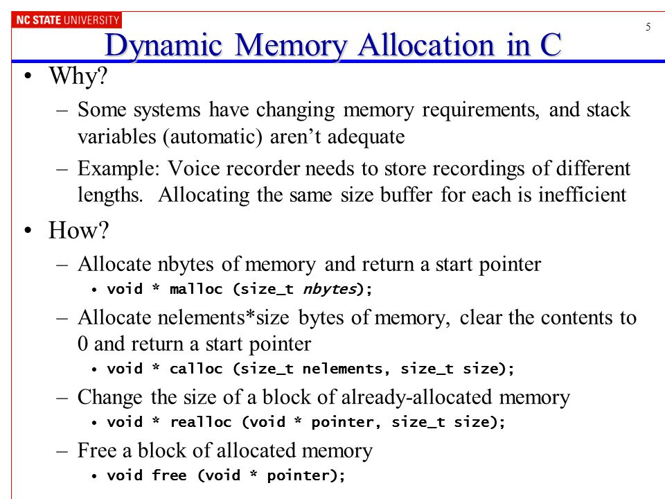5 Dynamic Memory Allocation in C Why? –Some systems have changing memory requirements, and stack variables (automatic) aren't adequate –Example: Voice