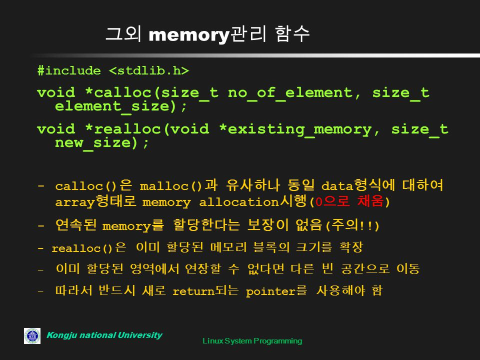 Linux System Programming 그외 memory 관리 함수 #include void *calloc(size_t no_of_element, size_t element_size); void *realloc(void *existing_memory, size_t