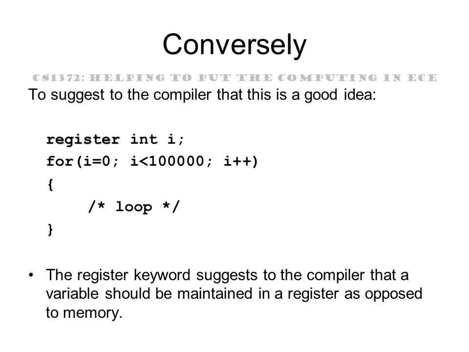 CS1372: HELPING TO PUT THE COMPUTING IN ECE Conversely To suggest to the compiler that this is a good idea: register register int i; for(i=0; i<100000; i++) { /* loop */ } The register keyword suggests to the compiler that a variable should be maintained in a register as opposed to memory.