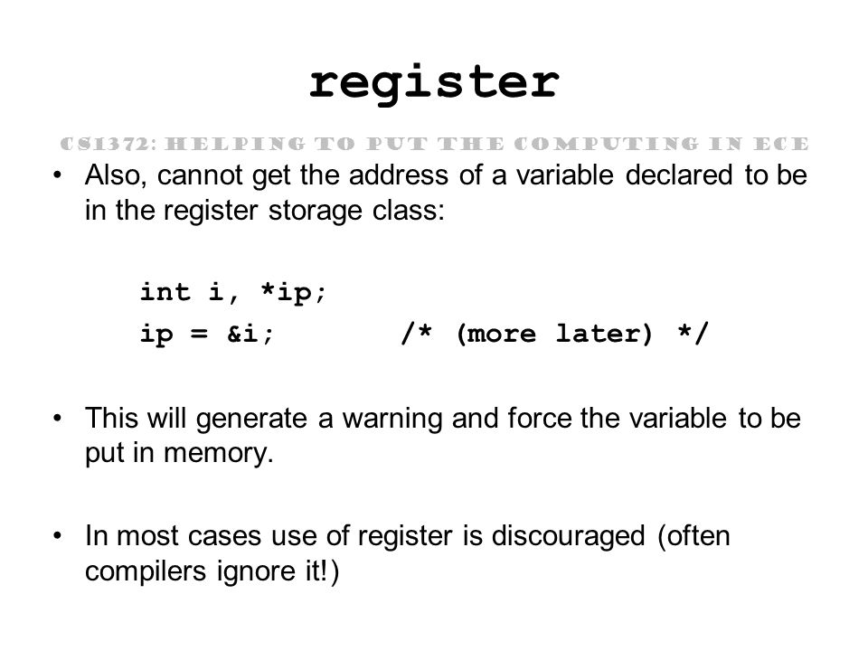 CS1372: HELPING TO PUT THE COMPUTING IN ECE register Also, cannot get the address of a variable declared to be in the register storage class: int i, *ip; ip = &i;/* (more later) */ This will generate a warning and force the variable to be put in memory.