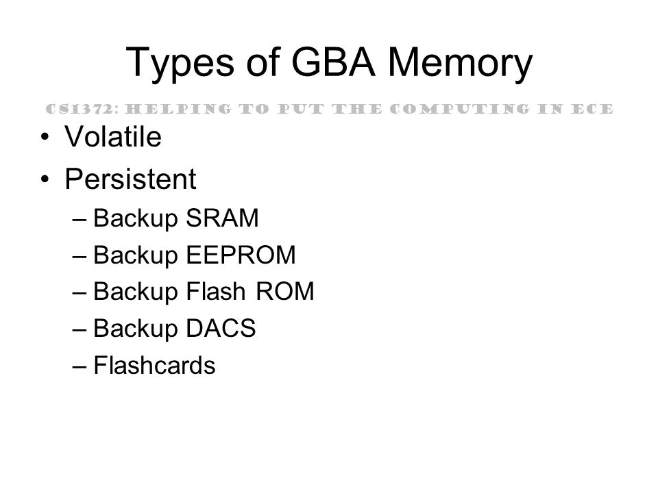 CS1372: HELPING TO PUT THE COMPUTING IN ECE Types of GBA Memory Volatile Persistent –Backup SRAM –Backup EEPROM –Backup Flash ROM –Backup DACS –Flashcards