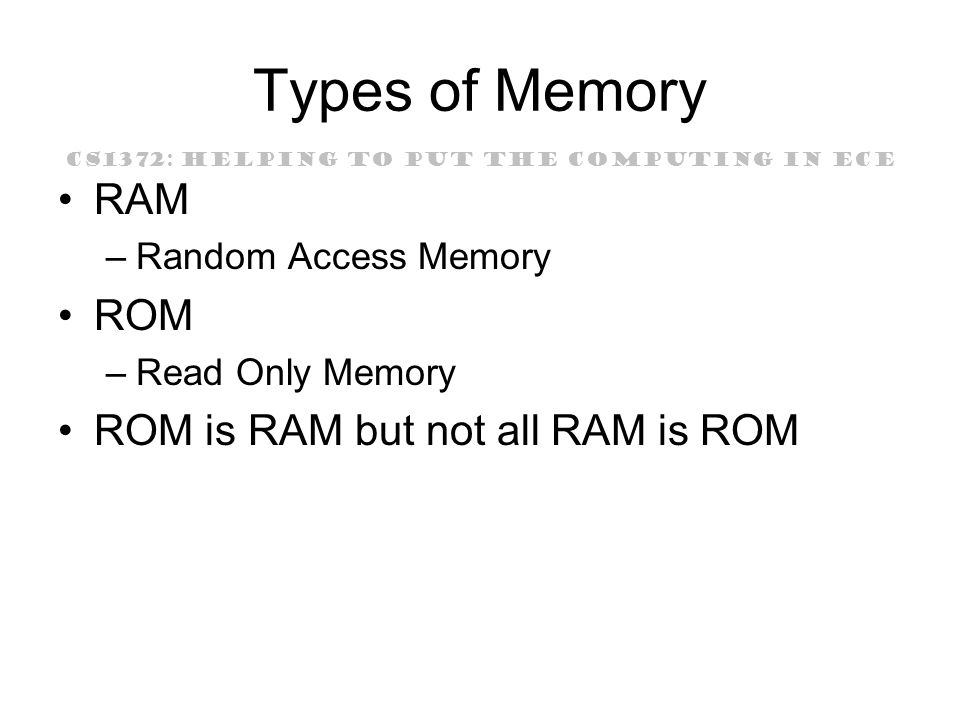 CS1372: HELPING TO PUT THE COMPUTING IN ECE Types of Memory RAM –Random Access Memory ROM –Read Only Memory ROM is RAM but not all RAM is ROM