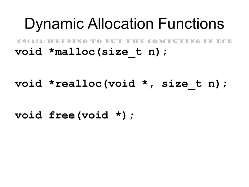 CS1372: HELPING TO PUT THE COMPUTING IN ECE Dynamic Allocation Functions void *malloc(size_t n); void *realloc(void *, size_t n); void free(void *);