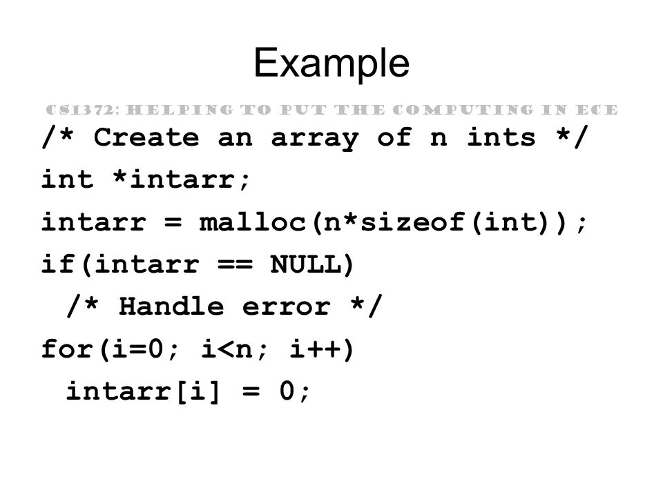 CS1372: HELPING TO PUT THE COMPUTING IN ECE Example /* Create an array of n ints */ int *intarr; intarr = malloc(n*sizeof(int)); if(intarr == NULL) /* Handle error */ for(i=0; i<n; i++) intarr[i] = 0;