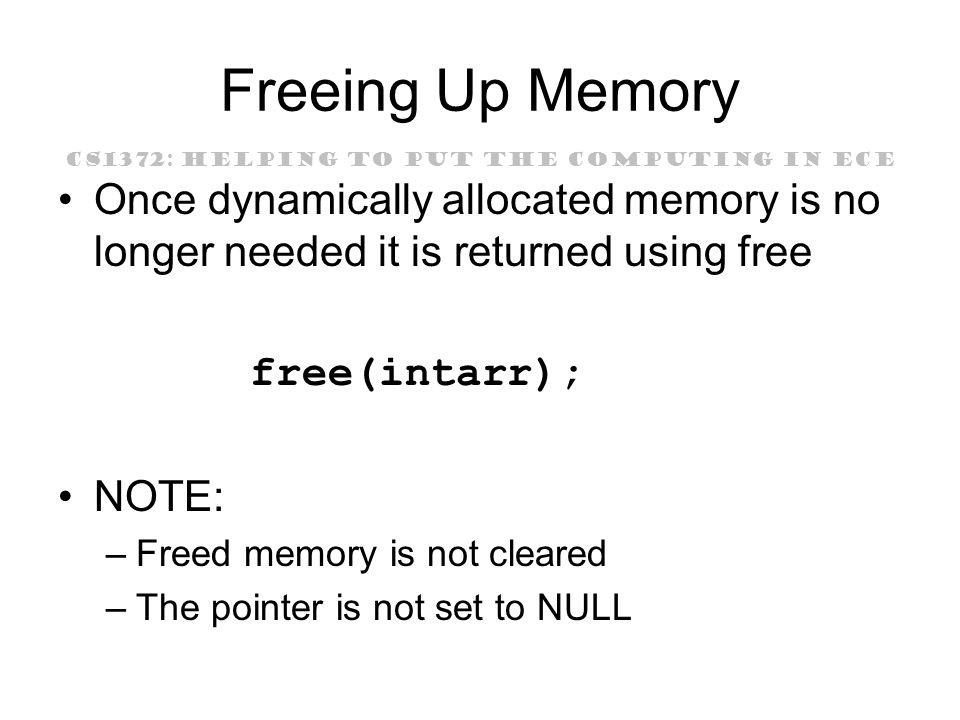 CS1372: HELPING TO PUT THE COMPUTING IN ECE Freeing Up Memory Once dynamically allocated memory is no longer needed it is returned using free free(intarr); NOTE: –Freed memory is not cleared –The pointer is not set to NULL