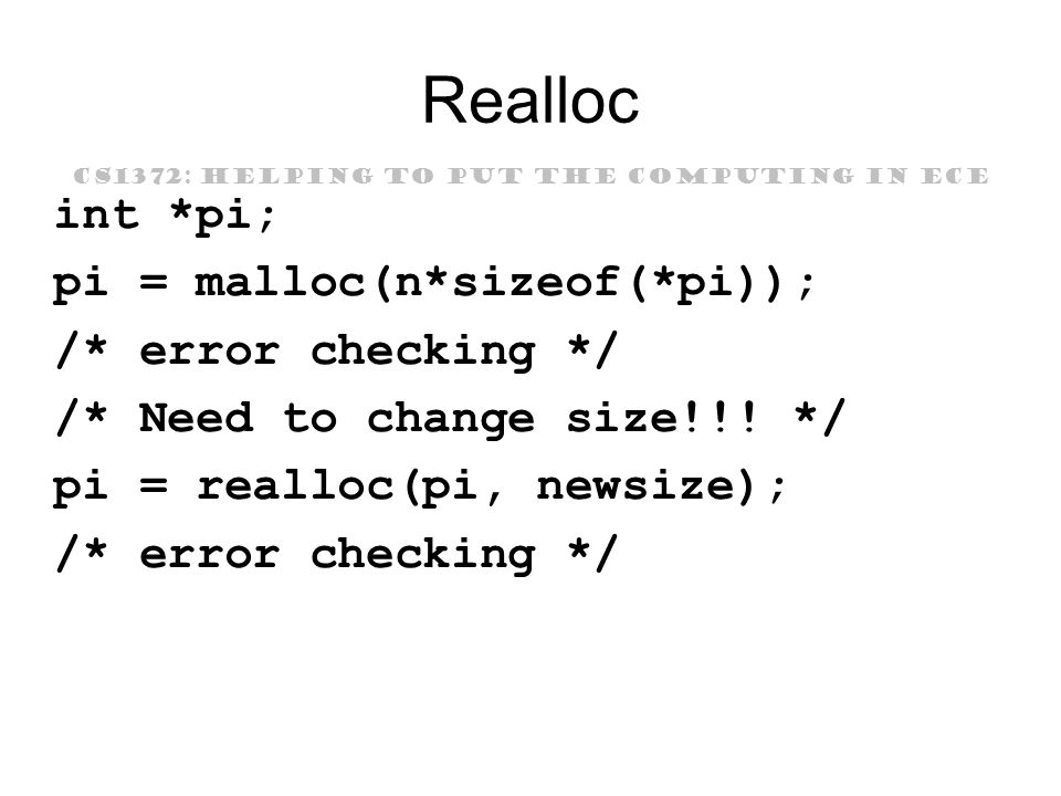 CS1372: HELPING TO PUT THE COMPUTING IN ECE Realloc int *pi; pi = malloc(n*sizeof(*pi)); /* error checking */ /* Need to change size!!.