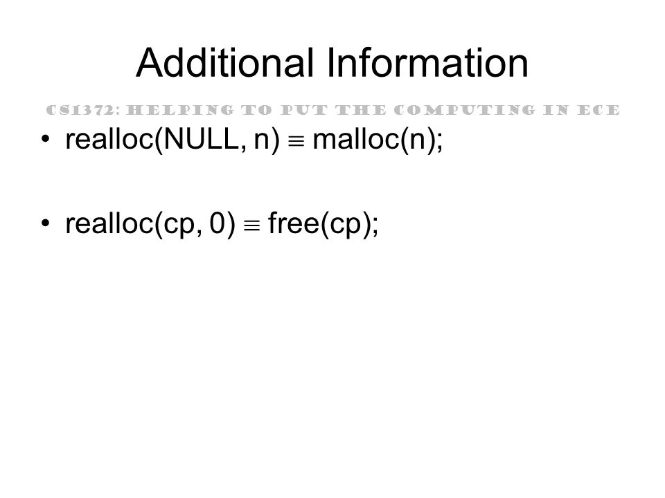 CS1372: HELPING TO PUT THE COMPUTING IN ECE Additional Information realloc(NULL, n)  malloc(n); realloc(cp, 0)  free(cp);