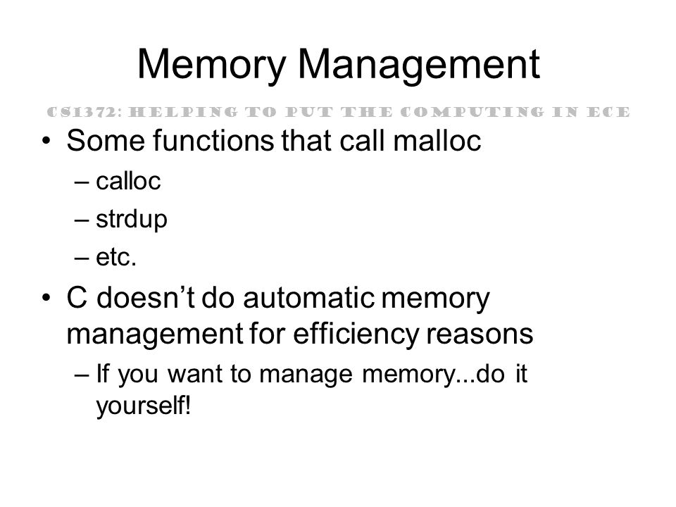 CS1372: HELPING TO PUT THE COMPUTING IN ECE Memory Management Some functions that call malloc –calloc –strdup –etc.