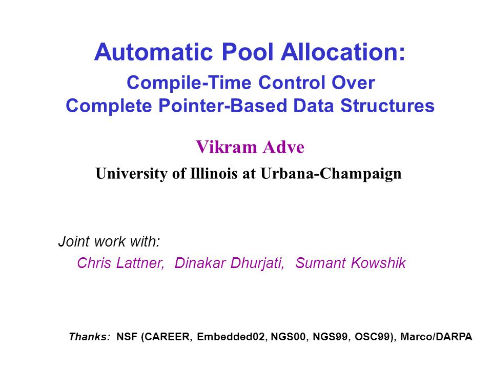 Automatic Pool Allocation: Compile-Time Control Over Complete Pointer-Based Data Structures Vikram Adve University of Illinois at Urbana-Champaign Joint work with: Chris Lattner, Dinakar Dhurjati, Sumant Kowshik Thanks: NSF (CAREER, Embedded02, NGS00, NGS99, OSC99), Marco/DARPA