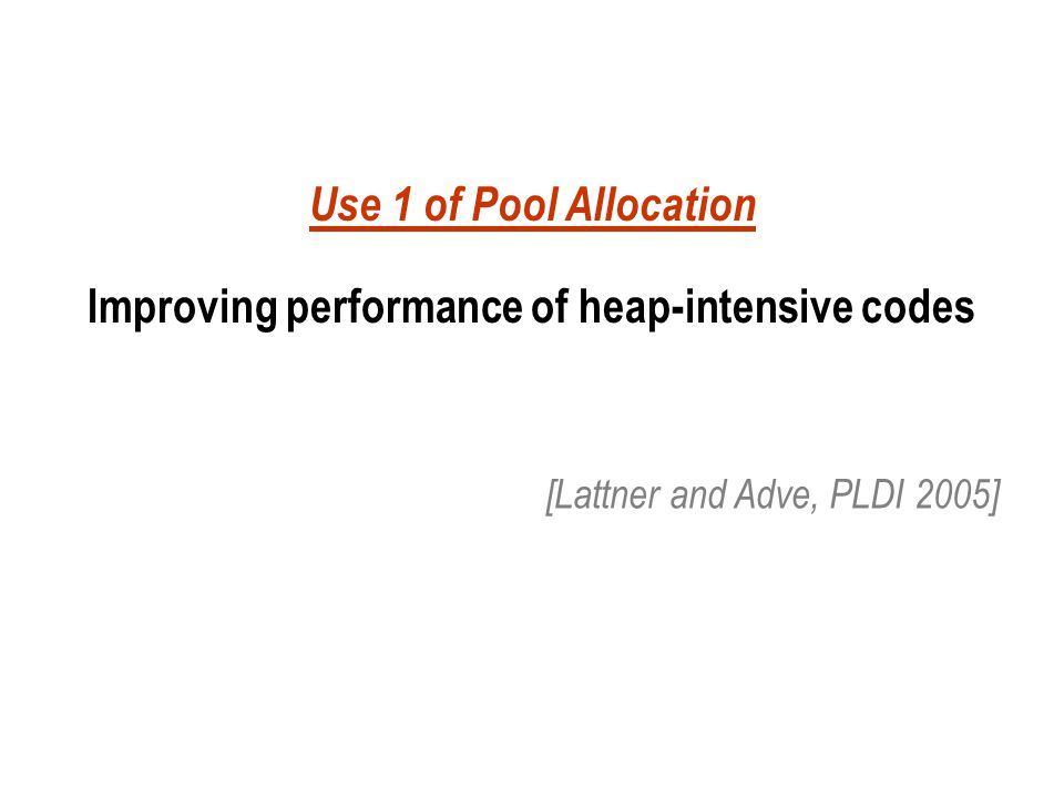 Use 1 of Pool Allocation Improving performance of heap-intensive codes [Lattner and Adve, PLDI 2005]