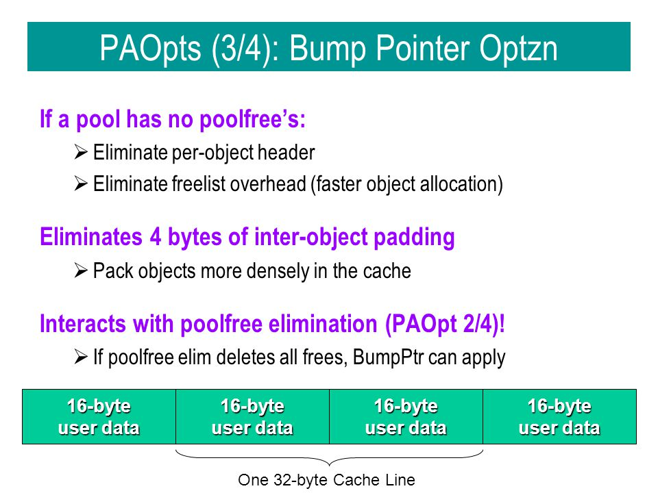 PAOpts (3/4): Bump Pointer Optzn If a pool has no poolfree's:  Eliminate per-object header  Eliminate freelist overhead (faster object allocation) Eliminates 4 bytes of inter-object padding  Pack objects more densely in the cache Interacts with poolfree elimination (PAOpt 2/4).