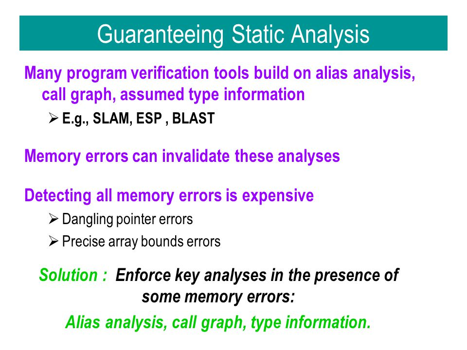 Guaranteeing Static Analysis Many program verification tools build on alias analysis, call graph, assumed type information  E.g., SLAM, ESP, BLAST Memory errors can invalidate these analyses Detecting all memory errors is expensive  Dangling pointer errors  Precise array bounds errors Solution : Enforce key analyses in the presence of some memory errors: Alias analysis, call graph, type information.
