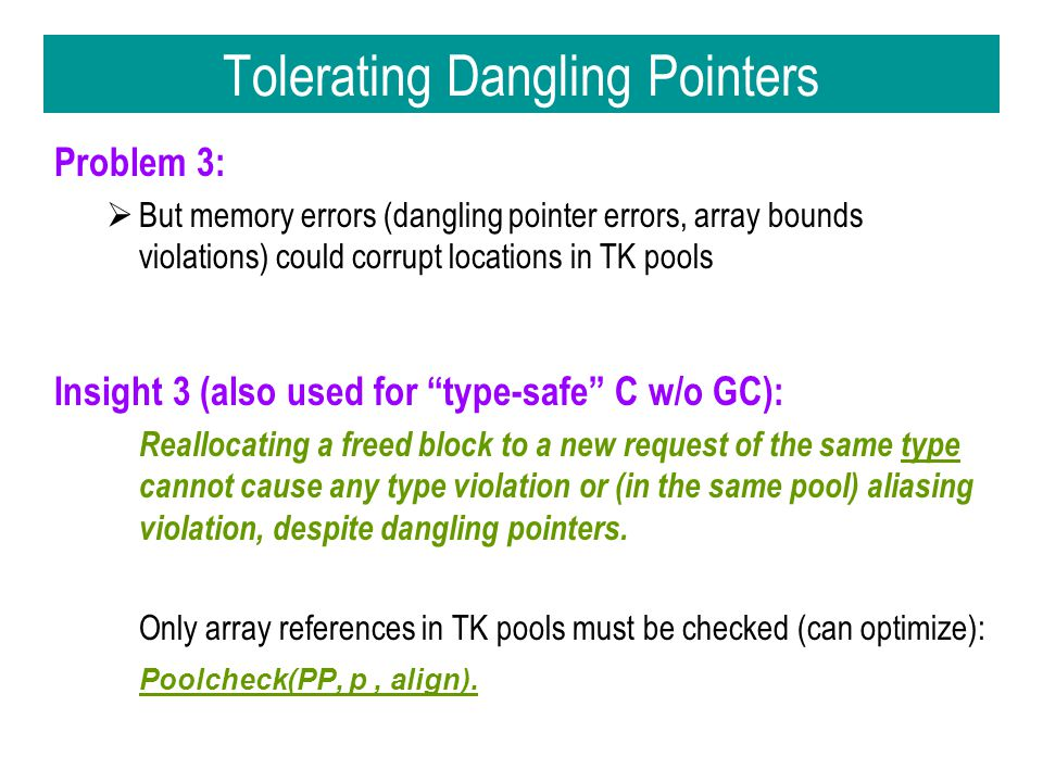 Tolerating Dangling Pointers Problem 3:  But memory errors (dangling pointer errors, array bounds violations) could corrupt locations in TK pools Insight 3 (also used for type-safe C w/o GC): Reallocating a freed block to a new request of the same type cannot cause any type violation or (in the same pool) aliasing violation, despite dangling pointers.