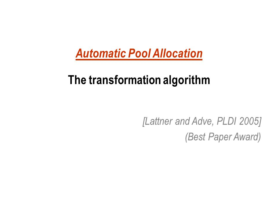 Automatic Pool Allocation The transformation algorithm [Lattner and Adve, PLDI 2005] (Best Paper Award)