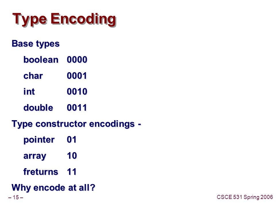 – 15 – CSCE 531 Spring 2006 Type Encoding Base types boolean 0000 char 0001 char 0001 int0010 double0011 Type constructor encodings - pointer01 array1