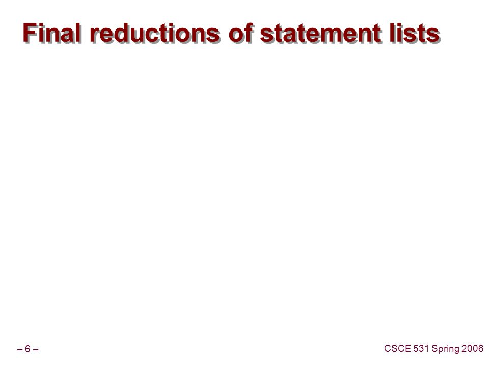– 6 – CSCE 531 Spring 2006 Final reductions of statement lists
