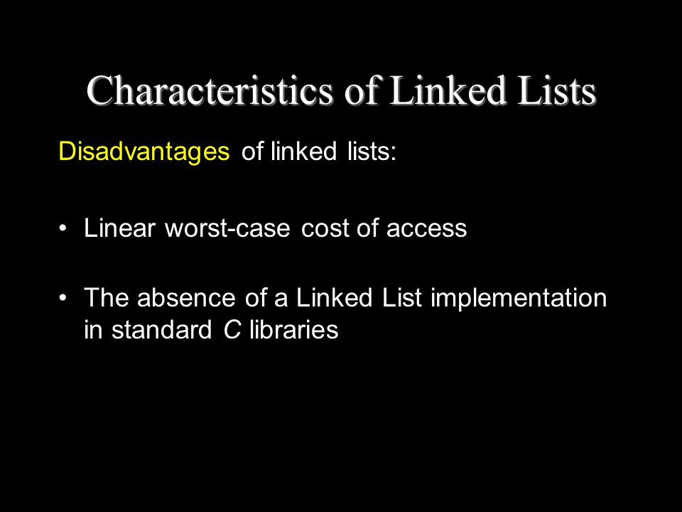 Characteristics of Linked Lists Disadvantages of linked lists: Linear worst-case cost of access The absence of a Linked List implementation in standard C libraries