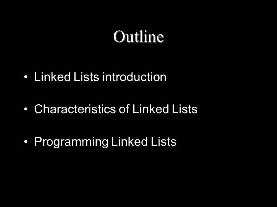 Outline Linked Lists introduction Characteristics of Linked Lists Programming Linked Lists