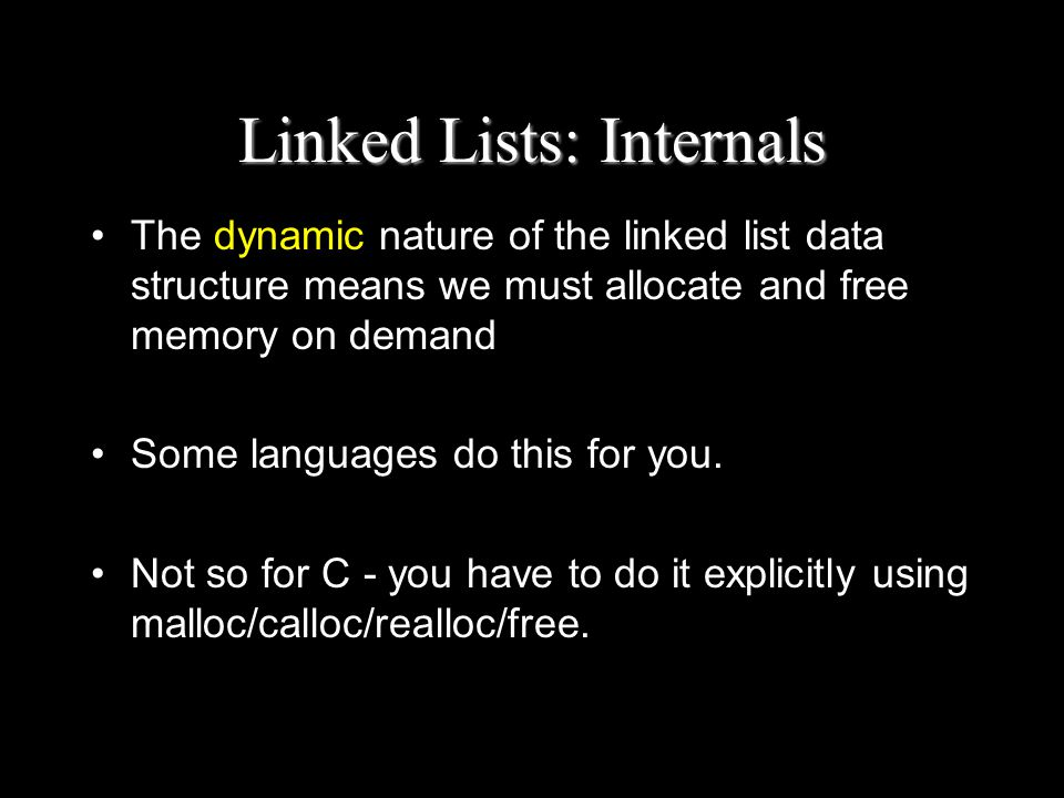 Linked Lists: Internals The dynamic nature of the linked list data structure means we must allocate and free memory on demand Some languages do this for you.