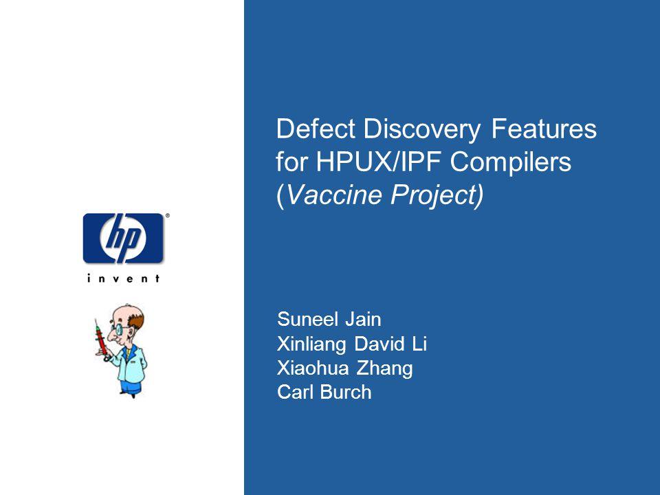 Defect Discovery Features for HPUX/IPF Compilers (Vaccine Project) Suneel Jain Xinliang David Li Xiaohua Zhang Carl Burch