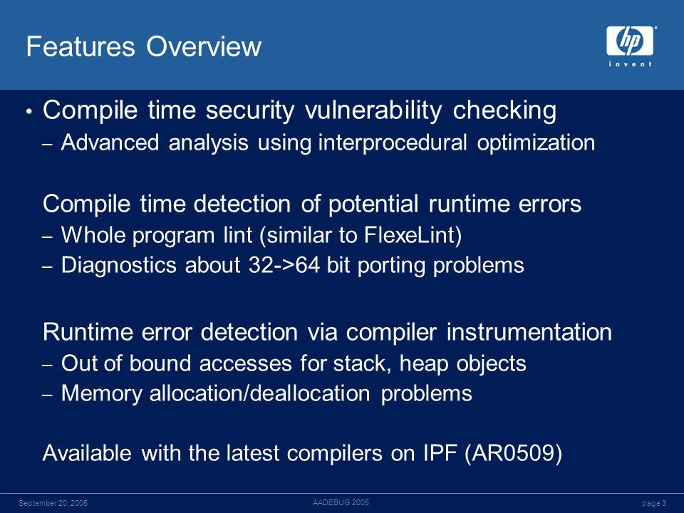 page 3September 20, 2005 AADEBUG 2005 Features Overview Compile time security vulnerability checking – Advanced analysis using interprocedural optimization Compile time detection of potential runtime errors – Whole program lint (similar to FlexeLint) – Diagnostics about 32->64 bit porting problems Runtime error detection via compiler instrumentation – Out of bound accesses for stack, heap objects – Memory allocation/deallocation problems Available with the latest compilers on IPF (AR0509)