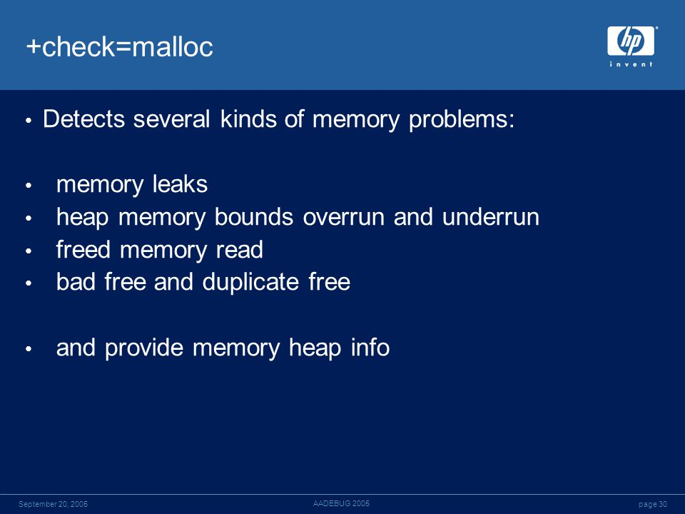 page 30September 20, 2005 AADEBUG 2005 +check=malloc Detects several kinds of memory problems: memory leaks heap memory bounds overrun and underrun freed memory read bad free and duplicate free and provide memory heap info
