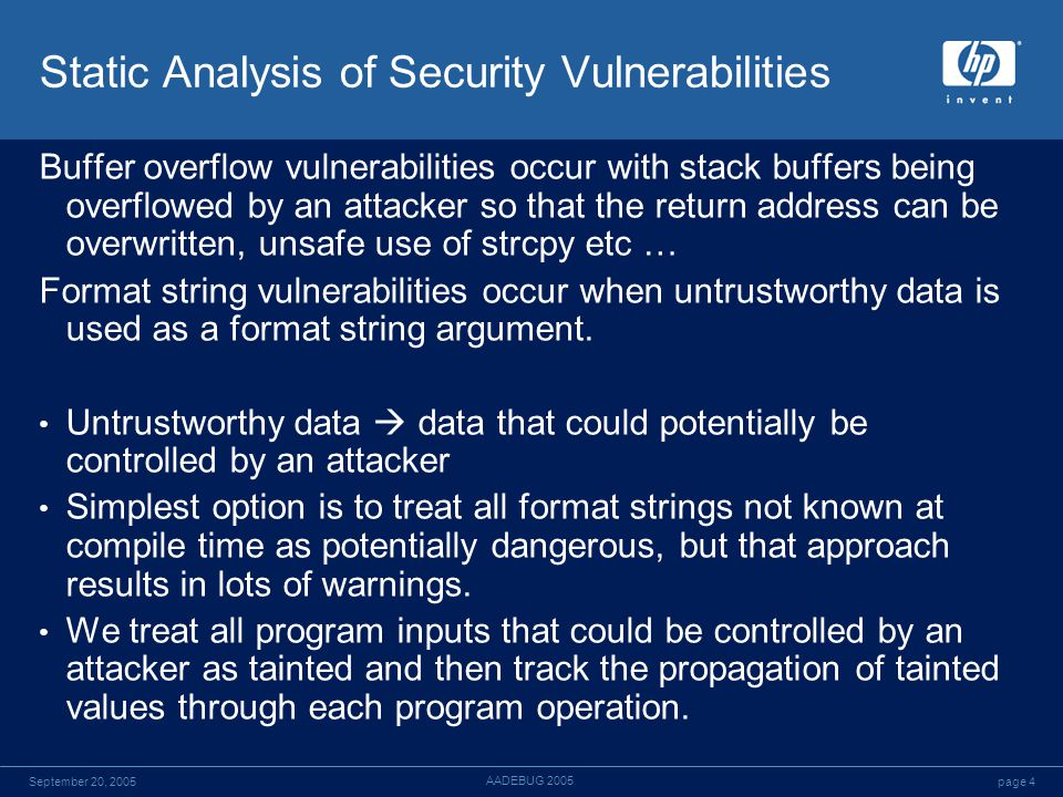 page 4September 20, 2005 AADEBUG 2005 Static Analysis of Security Vulnerabilities Buffer overflow vulnerabilities occur with stack buffers being overflowed by an attacker so that the return address can be overwritten, unsafe use of strcpy etc … Format string vulnerabilities occur when untrustworthy data is used as a format string argument.