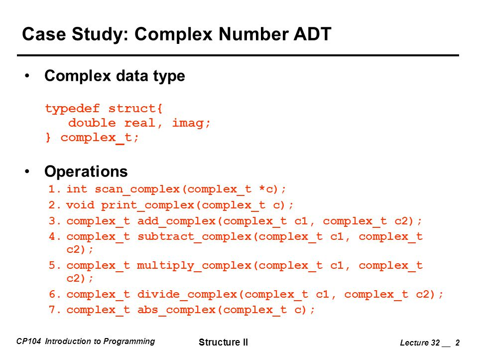 CP104 Introduction to Programming Structure II Lecture 32 __ 2 Case Study: Complex Number ADT Complex data type typedef struct{ double real, imag; } c