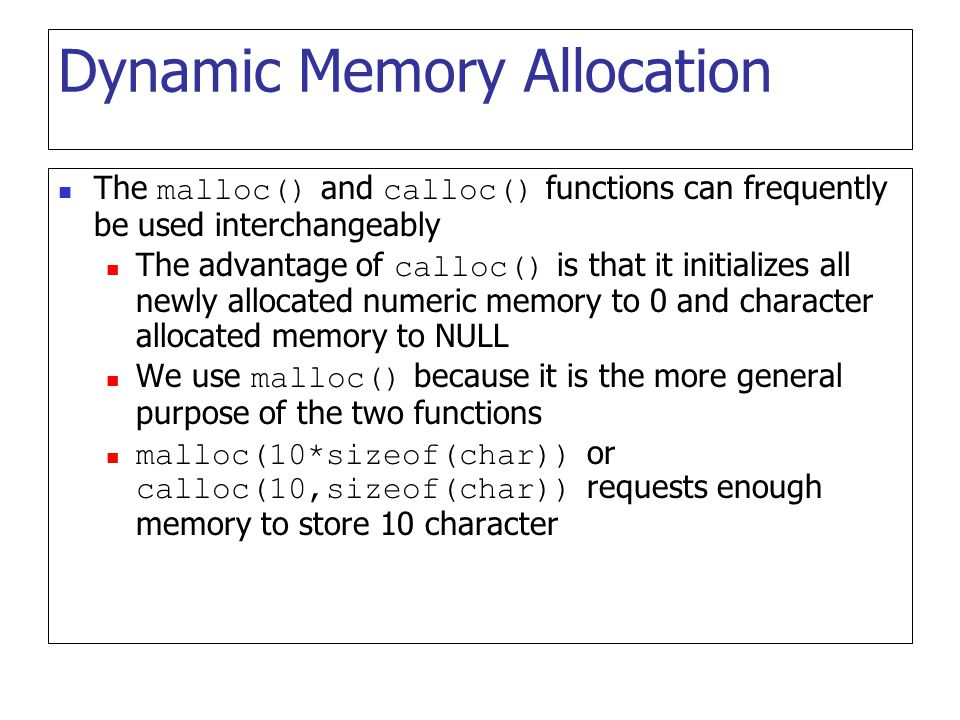 Dynamic Memory Allocation The malloc() and calloc() functions can frequently be used interchangeably The advantage of calloc() is that it initializes all newly allocated numeric memory to 0 and character allocated memory to NULL We use malloc() because it is the more general purpose of the two functions malloc(10*sizeof(char)) or calloc(10,sizeof(char)) requests enough memory to store 10 character