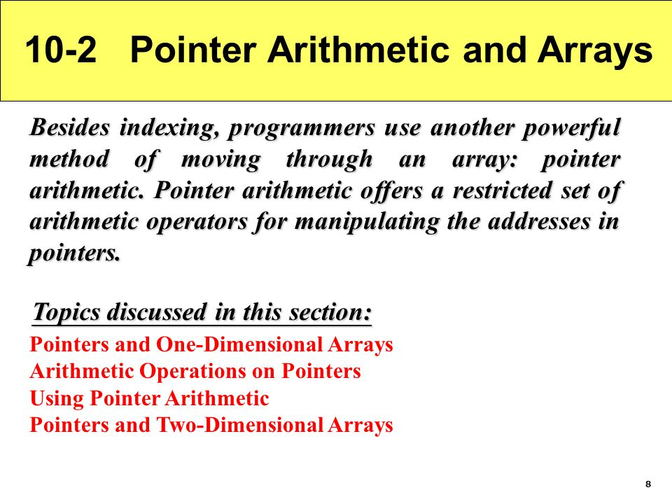 8 10-2 Pointer Arithmetic and Arrays Besides indexing, programmers use another powerful method of moving through an array: pointer arithmetic.