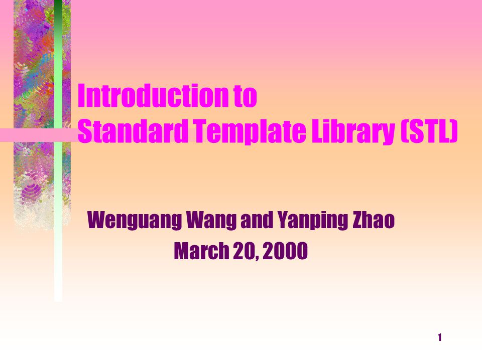 1 Introduction to Standard Template Library (STL) Wenguang Wang and Yanping Zhao March 20, 2000
