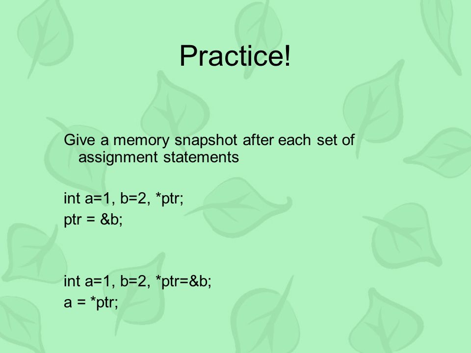 Practice! Give a memory snapshot after each set of assignment statements int a=1, b=2, *ptr; ptr = &b; int a=1, b=2, *ptr=&b; a = *ptr;