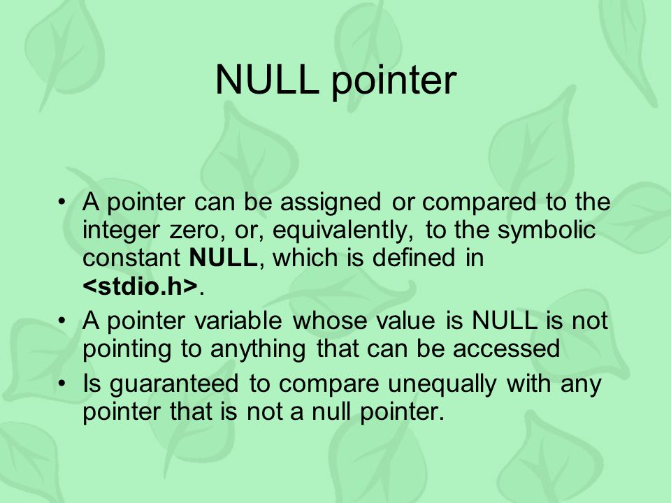 NULL pointer A pointer can be assigned or compared to the integer zero, or, equivalently, to the symbolic constant NULL, which is defined in. A pointe