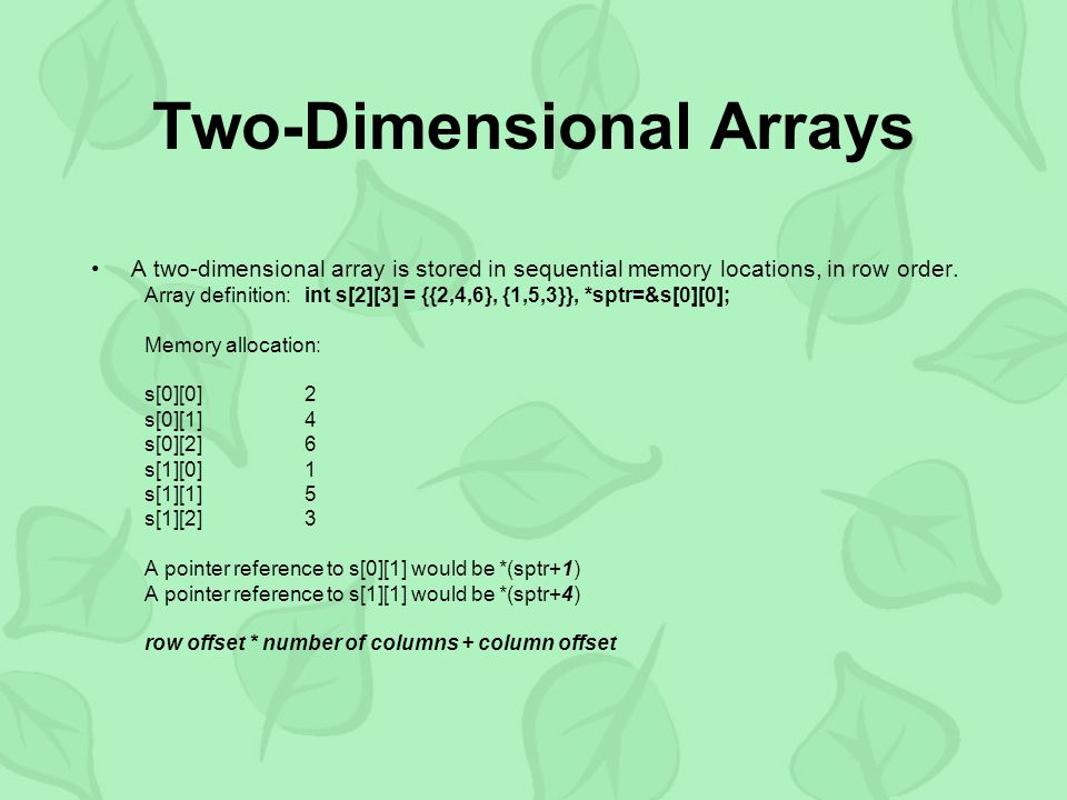 Two-Dimensional Arrays A two-dimensional array is stored in sequential memory locations, in row order. Array definition:int s[2][3] = {{2,4,6}, {1,5,3
