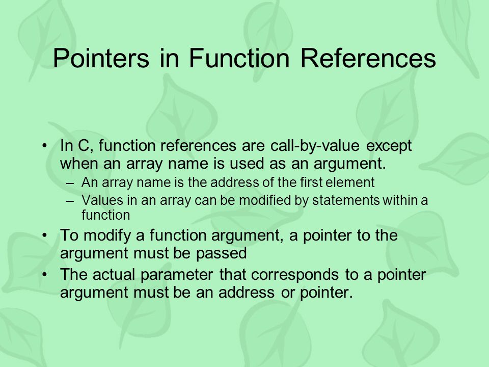 Pointers in Function References In C, function references are call-by-value except when an array name is used as an argument. –An array name is the ad