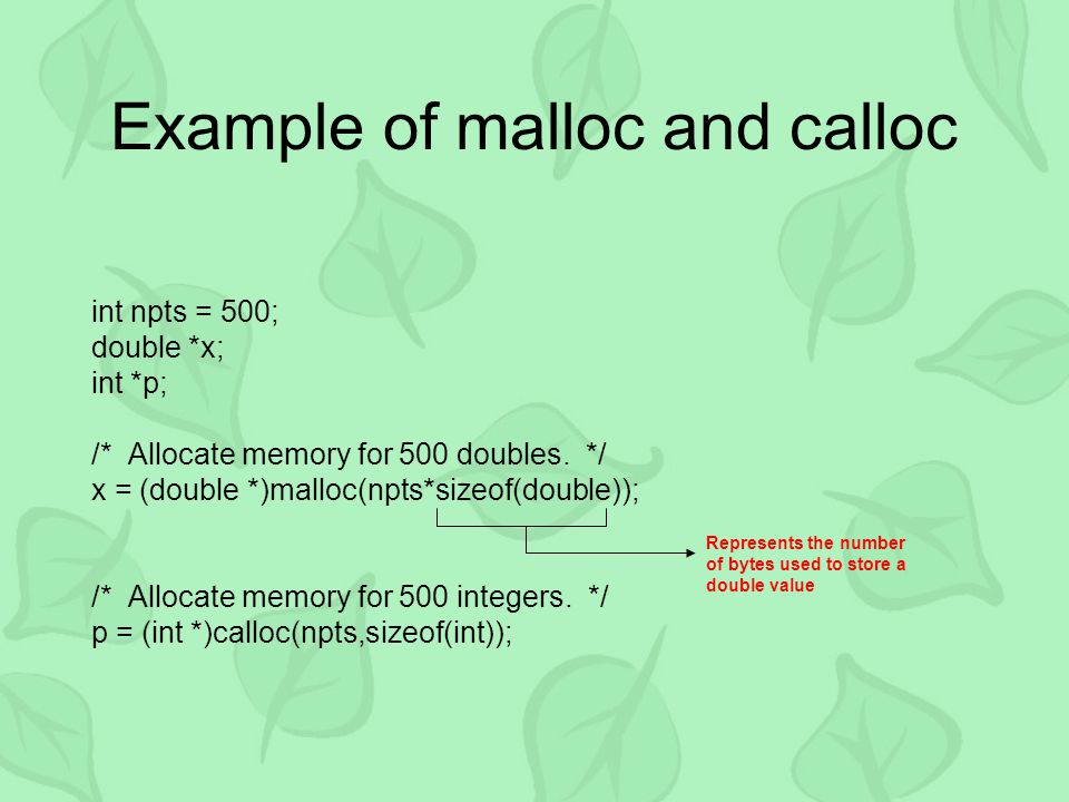 Example of malloc and calloc int npts = 500; double *x; int *p; /* Allocate memory for 500 doubles.