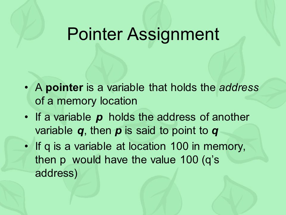 Pointer Assignment A pointer is a variable that holds the address of a memory location If a variable p holds the address of another variable q, then p is said to point to q If q is a variable at location 100 in memory, then p would have the value 100 (q's address)
