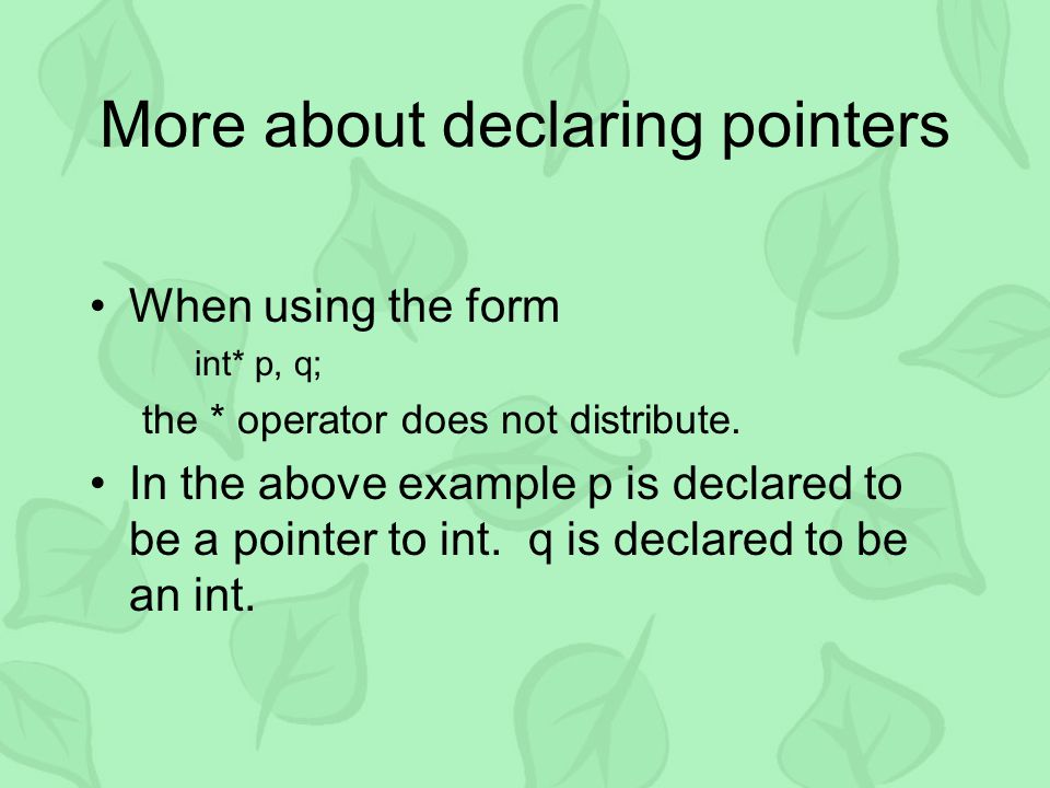 More about declaring pointers When using the form int* p, q; the * operator does not distribute. In the above example p is declared to be a pointer to