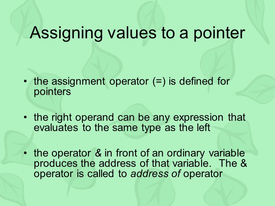 Assigning values to a pointer the assignment operator (=) is defined for pointers the right operand can be any expression that evaluates to the same type as the left the operator & in front of an ordinary variable produces the address of that variable.