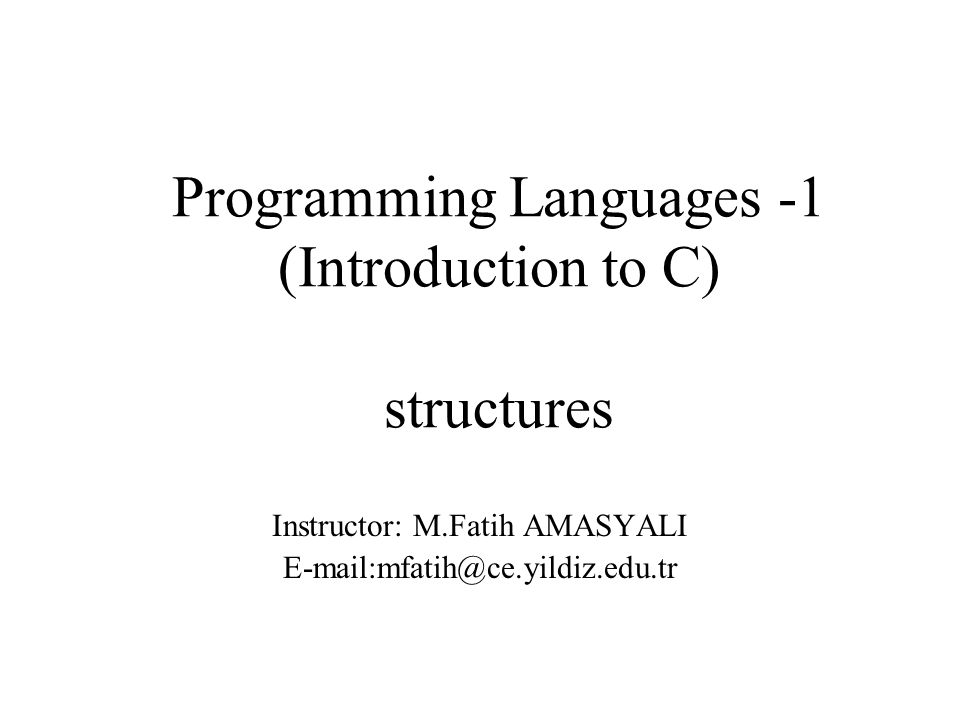 Programming Languages -1 (Introduction to C) structures Instructor: M.Fatih AMASYALI E-mail:mfatih@ce.yildiz.edu.tr
