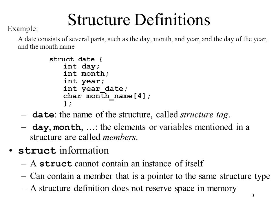 3 Structure Definitions Example: A date consists of several parts, such as the day, month, and year, and the day of the year, and the month name struct date { int day; int month; int year; int year_date; char month_name[4]; }; – date : the name of the structure, called structure tag.