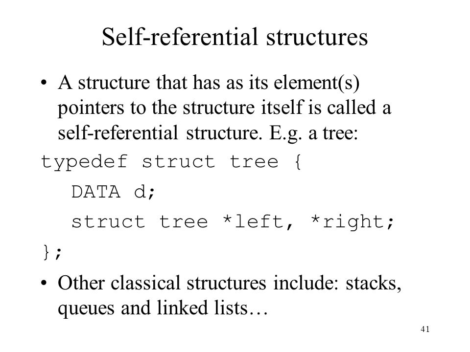 41 Self-referential structures A structure that has as its element(s) pointers to the structure itself is called a self-referential structure.