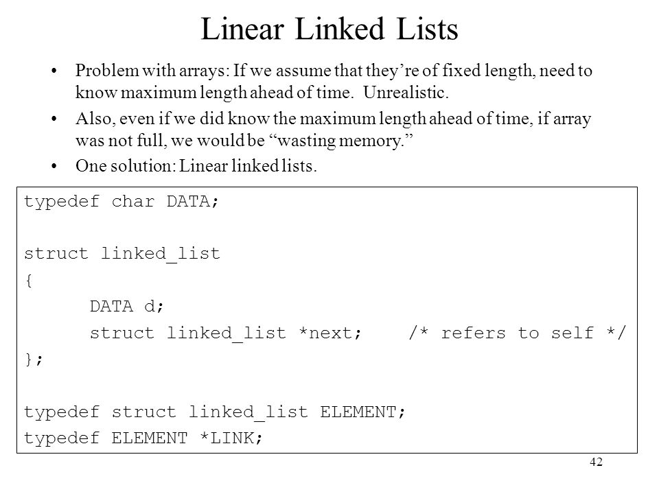 42 Linear Linked Lists Problem with arrays: If we assume that they're of fixed length, need to know maximum length ahead of time.