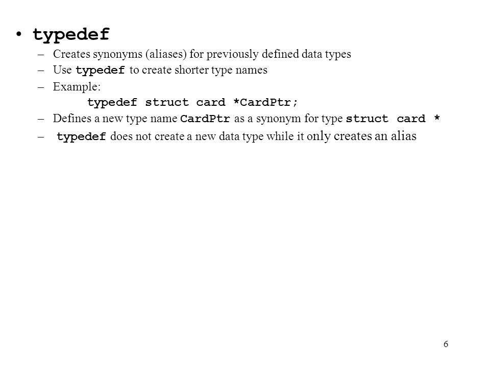 6 typedef –Creates synonyms (aliases) for previously defined data types –Use typedef to create shorter type names –Example: typedef struct card *CardPtr; –Defines a new type name CardPtr as a synonym for type struct card * – typedef does not create a new data type while it o nly creates an alias