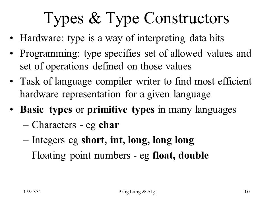 159.331Prog Lang & Alg10 Types & Type Constructors Hardware: type is a way of interpreting data bits Programming: type specifies set of allowed values and set of operations defined on those values Task of language compiler writer to find most efficient hardware representation for a given language Basic types or primitive types in many languages –Characters - eg char –Integers eg short, int, long, long long –Floating point numbers - eg float, double