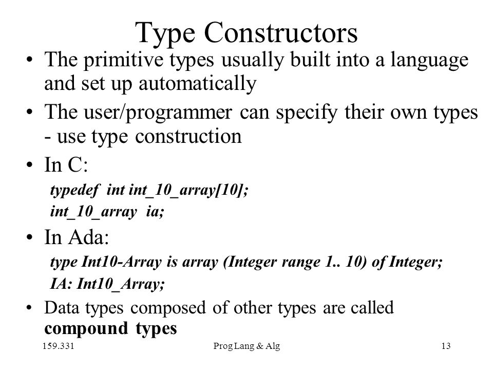 159.331Prog Lang & Alg13 Type Constructors The primitive types usually built into a language and set up automatically The user/programmer can specify