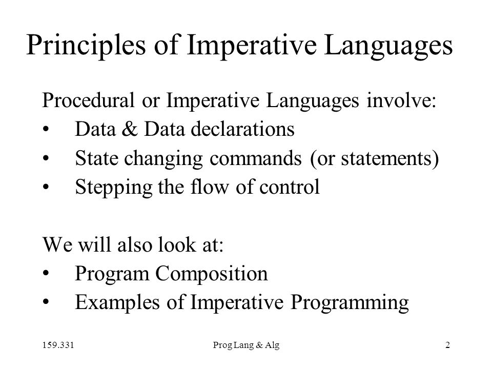 159.331Prog Lang & Alg2 Principles of Imperative Languages Procedural or Imperative Languages involve: Data & Data declarations State changing commands (or statements) Stepping the flow of control We will also look at: Program Composition Examples of Imperative Programming