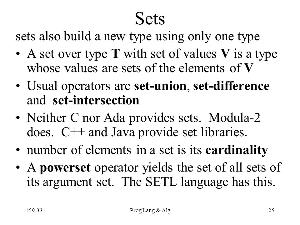 159.331Prog Lang & Alg25 Sets sets also build a new type using only one type A set over type T with set of values V is a type whose values are sets of the elements of V Usual operators are set-union, set-difference and set-intersection Neither C nor Ada provides sets.