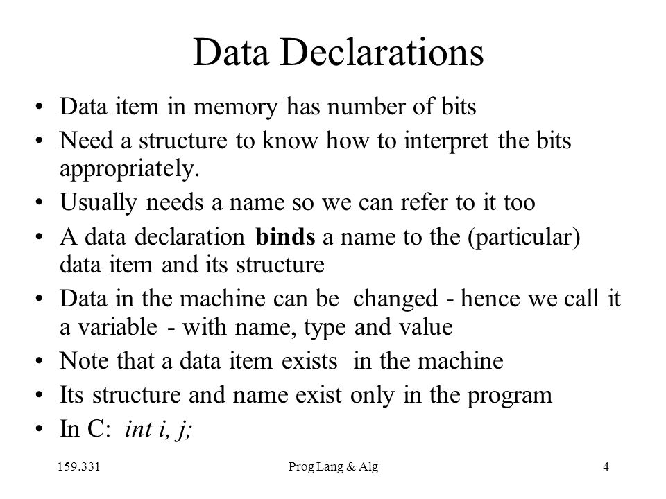 159.331Prog Lang & Alg4 Data Declarations Data item in memory has number of bits Need a structure to know how to interpret the bits appropriately.